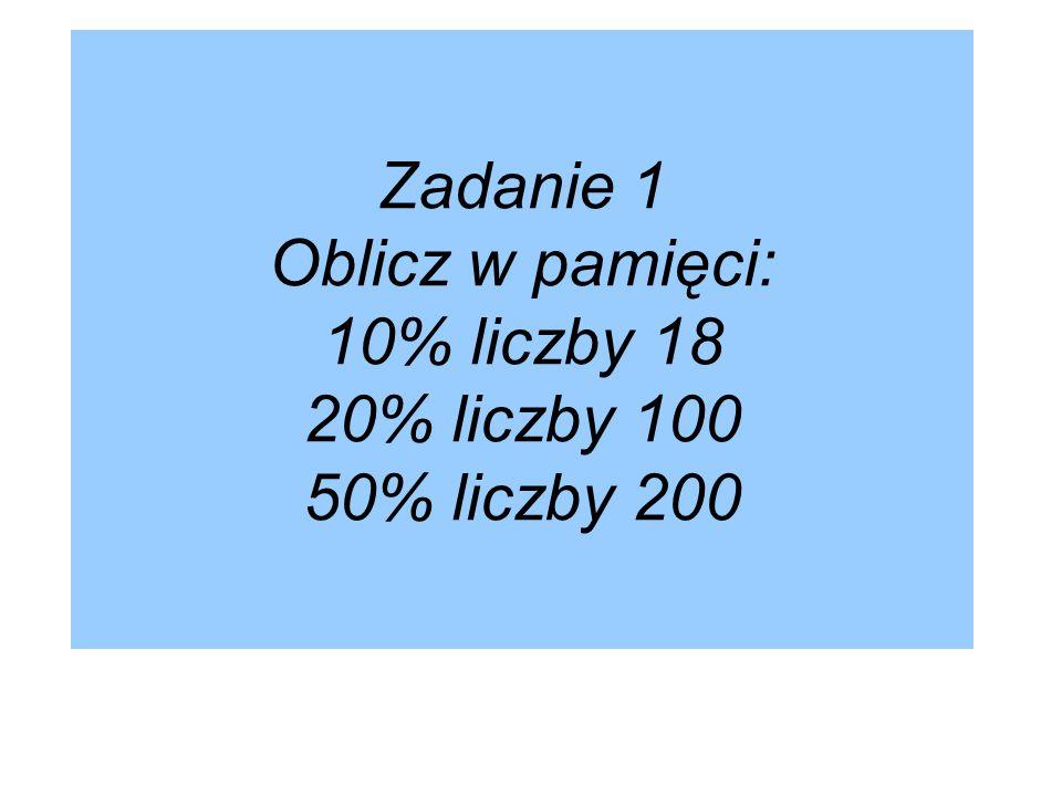 Zadanie 1 Oblicz w pamięci: 10% liczby 18 20% liczby 100 50% liczby 200