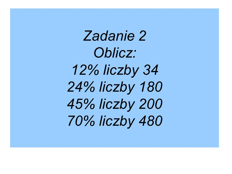 Zadanie 2 Oblicz: 12% liczby 34 24% liczby 180 45% liczby 200 70% liczby 480