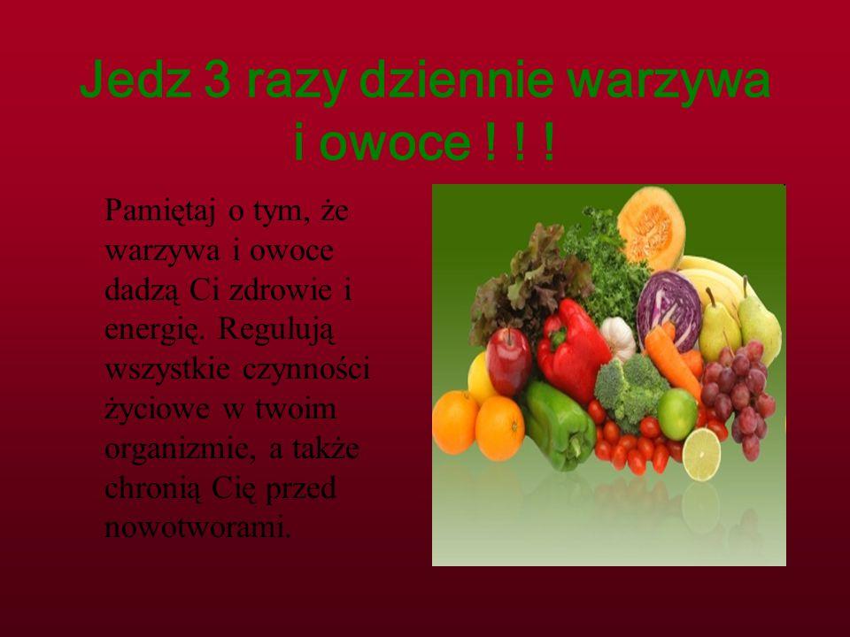 Jedz 3 razy dziennie warzywa i owoce ! ! ! Pamiętaj o tym, że warzywa i owoce dadzą Ci zdrowie i energię. Regulują wszystkie czynności życiowe w twoim
