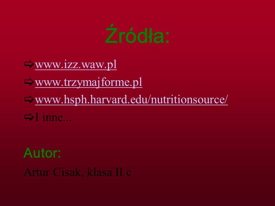 Źródła:  www.izz.waw.pl www.izz.waw.pl  www.trzymajforme.pl www.trzymajforme.pl  www.hsph.harvard.edu/nutritionsource/ www.hsph.harvard.edu/nutriti