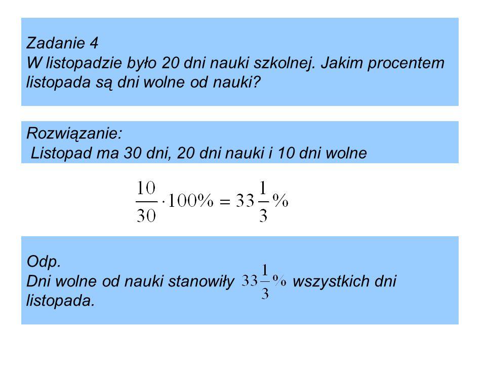 Zadanie 4 W listopadzie było 20 dni nauki szkolnej. Jakim procentem listopada są dni wolne od nauki? Rozwiązanie: Listopad ma 30 dni, 20 dni nauki i 1