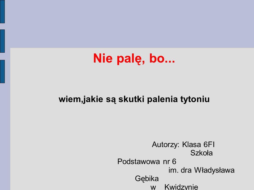Nie palę, bo... wiem,jakie są skutki palenia tytoniu Autorzy: Klasa 6FI Szkoła Podstawowa nr 6 im. dra Władysława Gębika w Kwidzynie