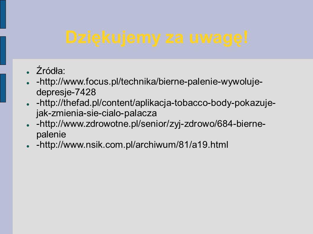 Dziękujemy za uwagę! Źródła: -http://www.focus.pl/technika/bierne-palenie-wywoluje- depresje-7428 -http://thefad.pl/content/aplikacja-tobacco-body-pok