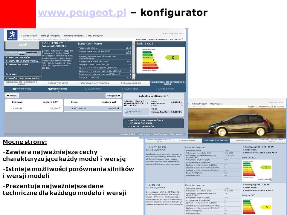 Mocne strony: -Zawiera najważniejsze cechy charakteryzujące każdy model i wersję -Istnieje możliwości porównania silników i wersji modeli -Prezentuje najważniejsze dane techniczne dla każdego modelu i wersji www.peugeot.plwww.peugeot.pl – konfigurator