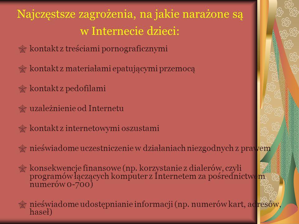 Najczęstsze zagrożenia, na jakie narażone są w Internecie dzieci:  kontakt z treściami pornograficznymi  kontakt z materiałami epatującymi przemocą  kontakt z pedofilami  uzależnienie od Internetu  kontakt z internetowymi oszustami  nieświadome uczestniczenie w działaniach niezgodnych z prawem  konsekwencje finansowe (np.