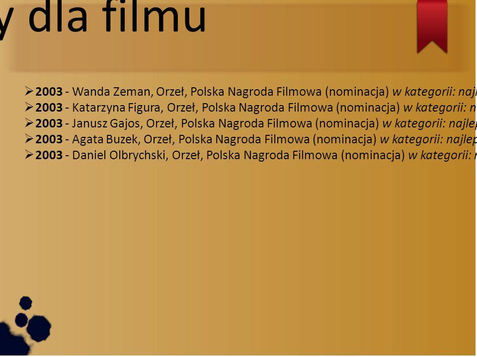 Nagrody dla filmu  2003 - Wanda Zeman, Orzeł, Polska Nagroda Filmowa (nominacja) w kategorii: najlepszy montaż  2003 - Katarzyna Figura, Orzeł, Polska Nagroda Filmowa (nominacja) w kategorii: najlepsza główna rola kobieca  2003 - Janusz Gajos, Orzeł, Polska Nagroda Filmowa (nominacja) w kategorii: najlepsza główna rola męska  2003 - Agata Buzek, Orzeł, Polska Nagroda Filmowa (nominacja) w kategorii: najlepsza drugoplanowa rola kobieca  2003 - Daniel Olbrychski, Orzeł, Polska Nagroda Filmowa (nominacja) w kategorii: najlepsza drugoplanowa rola męska