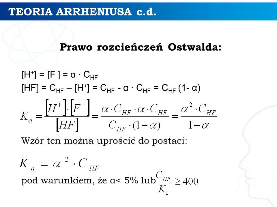 TEORIA ARRHENIUSA c.d. Prawo rozcieńczeń Ostwalda: [H + ] = [F - ] = α ∙ C HF [HF] = C HF – [H + ] = C HF - α ∙ C HF = C HF (1- α) Wzór ten można upro