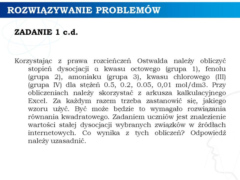 ROZWIĄZYWANIE PROBLEMÓW ZADANIE 1 c.d. Korzystając z prawa rozcieńczeń Ostwalda należy obliczyć stopień dysocjacji α kwasu octowego (grupa 1), fenolu