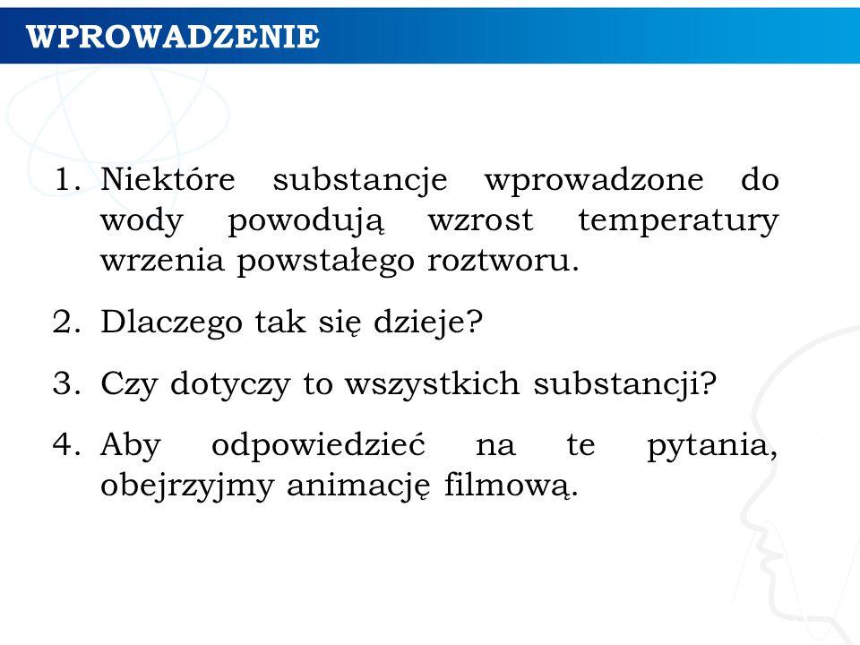 WPROWADZENIE 1.Niektóre substancje wprowadzone do wody powodują wzrost temperatury wrzenia powstałego roztworu.