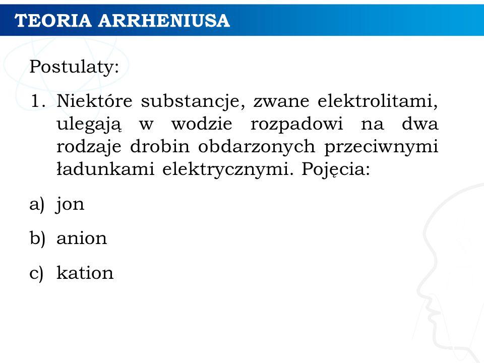TEORIA ARRHENIUSA Postulaty: 1.Niektóre substancje, zwane elektrolitami, ulegają w wodzie rozpadowi na dwa rodzaje drobin obdarzonych przeciwnymi ładunkami elektrycznymi.