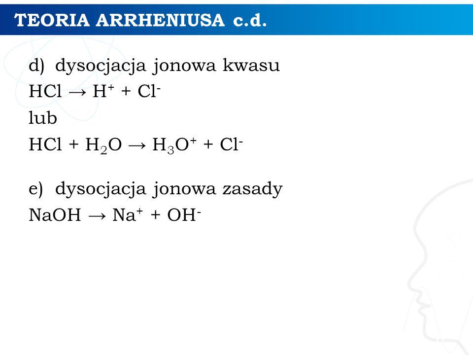 TEORIA ARRHENIUSA c.d. d)dysocjacja jonowa kwasu HCl → H + + Cl - lub HCl + H 2 O → H 3 O + + Cl - e)dysocjacja jonowa zasady NaOH → Na + + OH - 6
