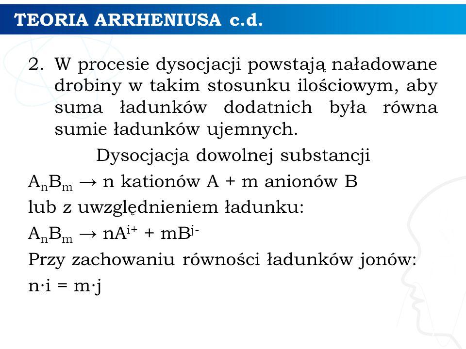 TEORIA ARRHENIUSA c.d. 2.W procesie dysocjacji powstają naładowane drobiny w takim stosunku ilościowym, aby suma ładunków dodatnich była równa sumie ł