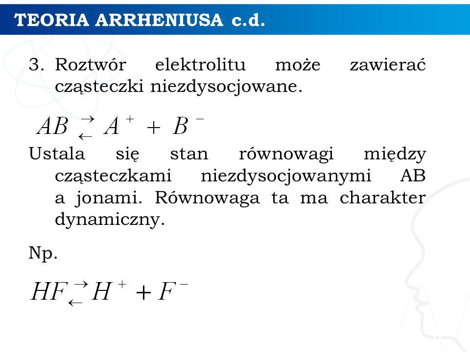 TEORIA ARRHENIUSA c.d. 3.Roztwór elektrolitu może zawierać cząsteczki niezdysocjowane.