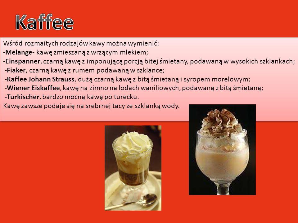 Wśród rozmaitych rodzajów kawy można wymienić: -Melange- kawę zmieszaną z wrzącym mlekiem; -Einspanner, czarną kawę z imponującą porcją bitej śmietany
