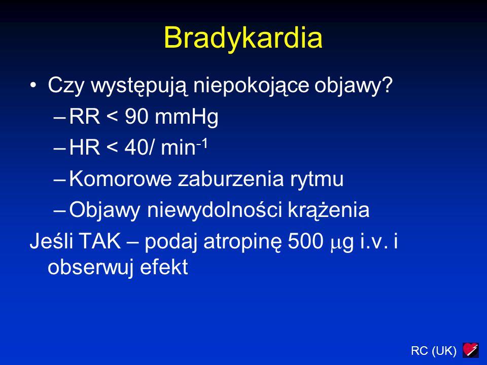 Bradykardia Czy występują niepokojące objawy? –RR < 90 mmHg –HR < 40/ min -1 –Komorowe zaburzenia rytmu –Objawy niewydolności krążenia Jeśli TAK – pod