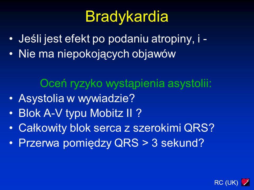 RC (UK) Bradykardia Jeśli jest efekt po podaniu atropiny, i - Nie ma niepokojących objawów Oceń ryzyko wystąpienia asystolii: Asystolia w wywiadzie? B