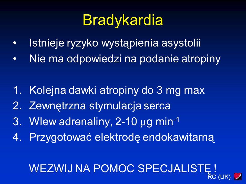 RC (UK) Bradykardia Istnieje ryzyko wystąpienia asystolii Nie ma odpowiedzi na podanie atropiny 1.Kolejna dawki atropiny do 3 mg max 2.Zewnętrzna stym