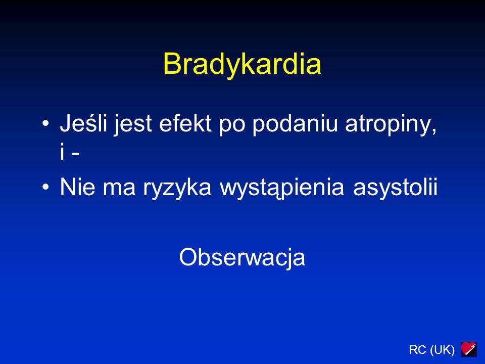 RC (UK) Bradykardia Jeśli jest efekt po podaniu atropiny, i - Nie ma ryzyka wystąpienia asystolii Obserwacja