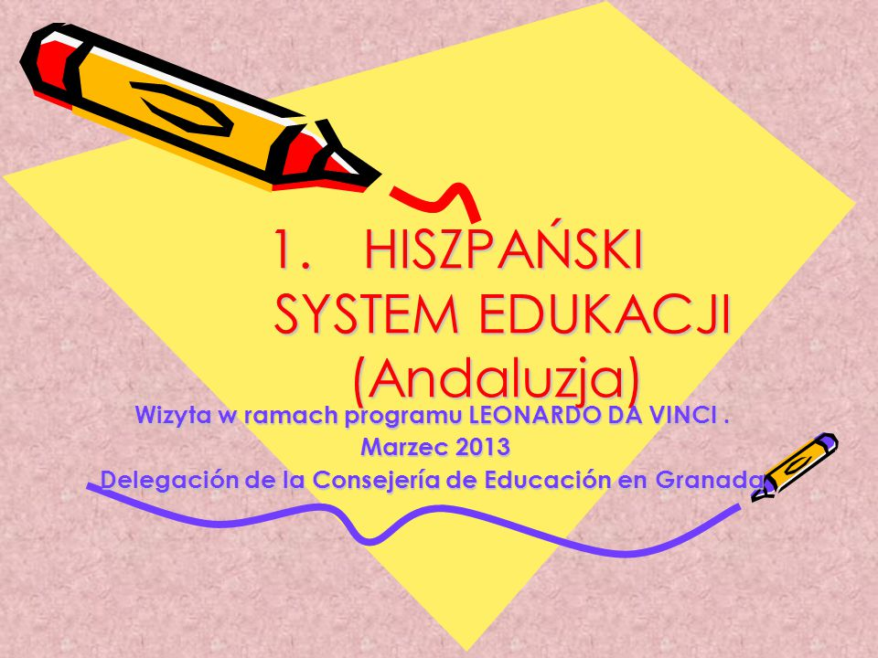 1. HISZPAŃSKI SYSTEM EDUKACJI (Andaluzja) Wizyta w ramach programu LEONARDO DA VINCI. Marzec 2013 Marzec 2013 Delegación de la Consejería de Educación
