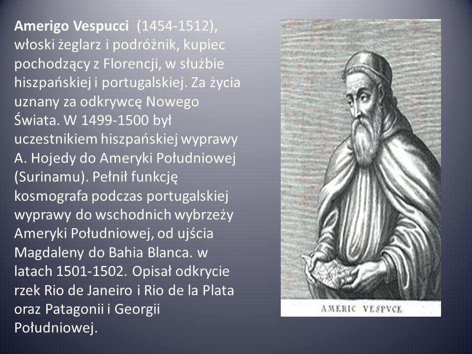 Amerigo Vespucci (1454-1512), włoski żeglarz i podróżnik, kupiec pochodzący z Florencji, w służbie hiszpańskiej i portugalskiej. Za życia uznany za od