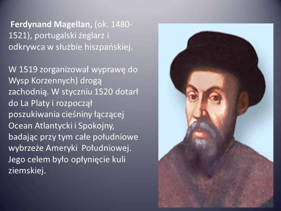Ferdynand Magellan, (ok. 1480- 1521), portugalski żeglarz i odkrywca w służbie hiszpańskiej. W 1519 zorganizował wyprawę do Wysp Korzennych) drogą zac
