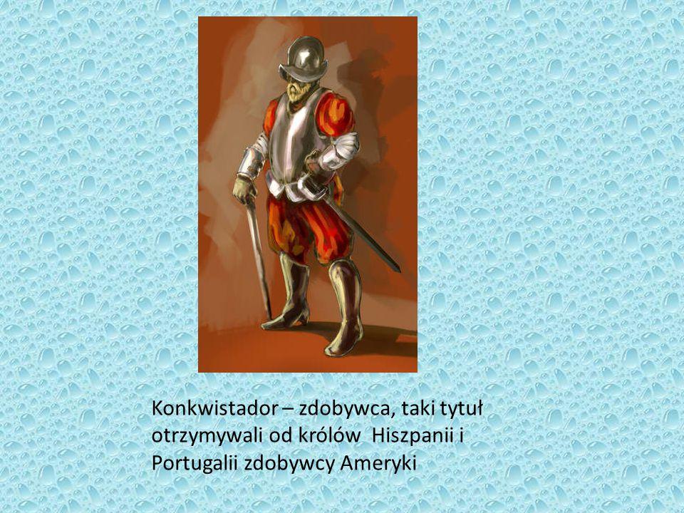 Konkwistador – zdobywca, taki tytuł otrzymywali od królów Hiszpanii i Portugalii zdobywcy Ameryki
