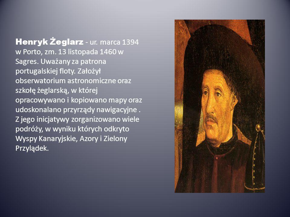 Henryk Żeglarz - ur. marca 1394 w Porto, zm. 13 listopada 1460 w Sagres. Uważany za patrona portugalskiej floty. Założył obserwatorium astronomiczne o