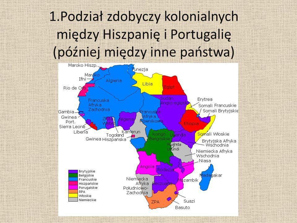 1.Podział zdobyczy kolonialnych między Hiszpanię i Portugalię (później między inne państwa)