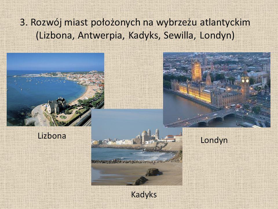 3. Rozwój miast położonych na wybrzeżu atlantyckim (Lizbona, Antwerpia, Kadyks, Sewilla, Londyn) Lizbona Kadyks Londyn