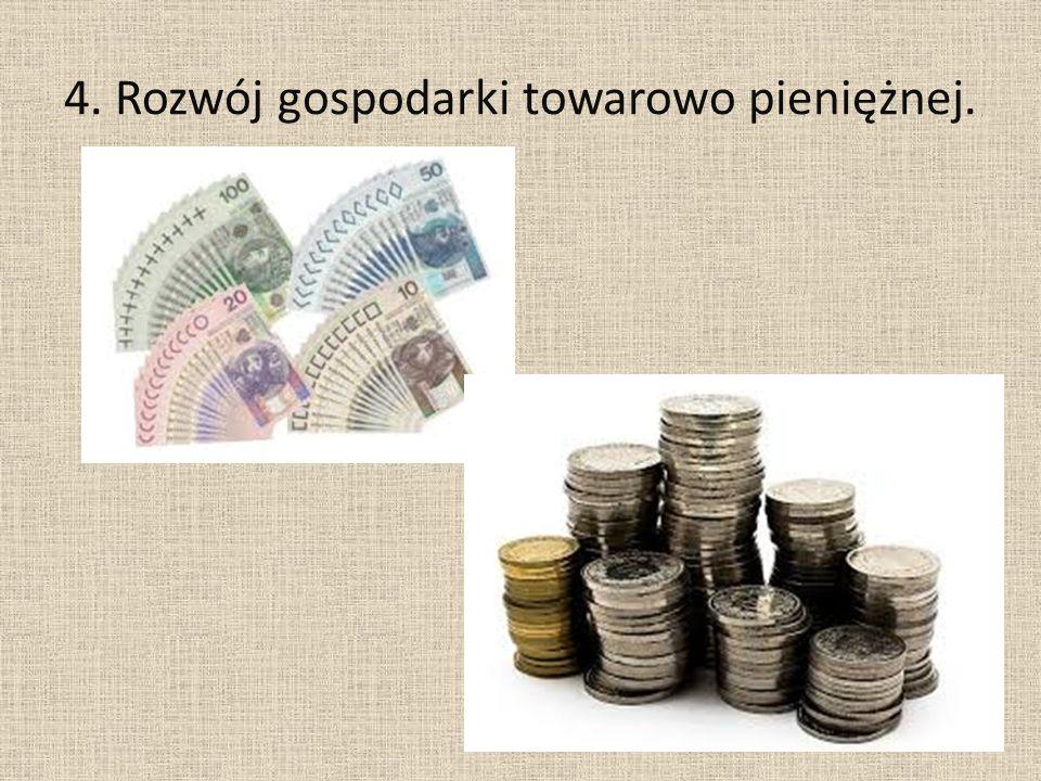 4. Rozwój gospodarki towarowo pieniężnej.