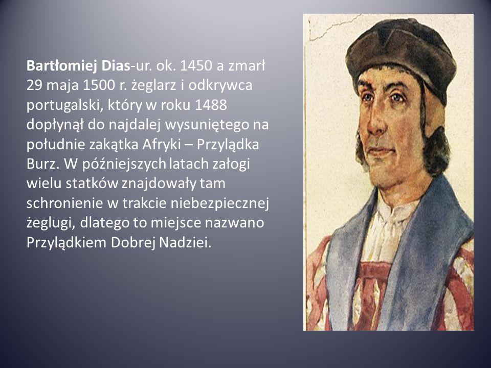 Bartłomiej Dias-ur. ok. 1450 a zmarł 29 maja 1500 r. żeglarz i odkrywca portugalski, który w roku 1488 dopłynął do najdalej wysuniętego na południe za