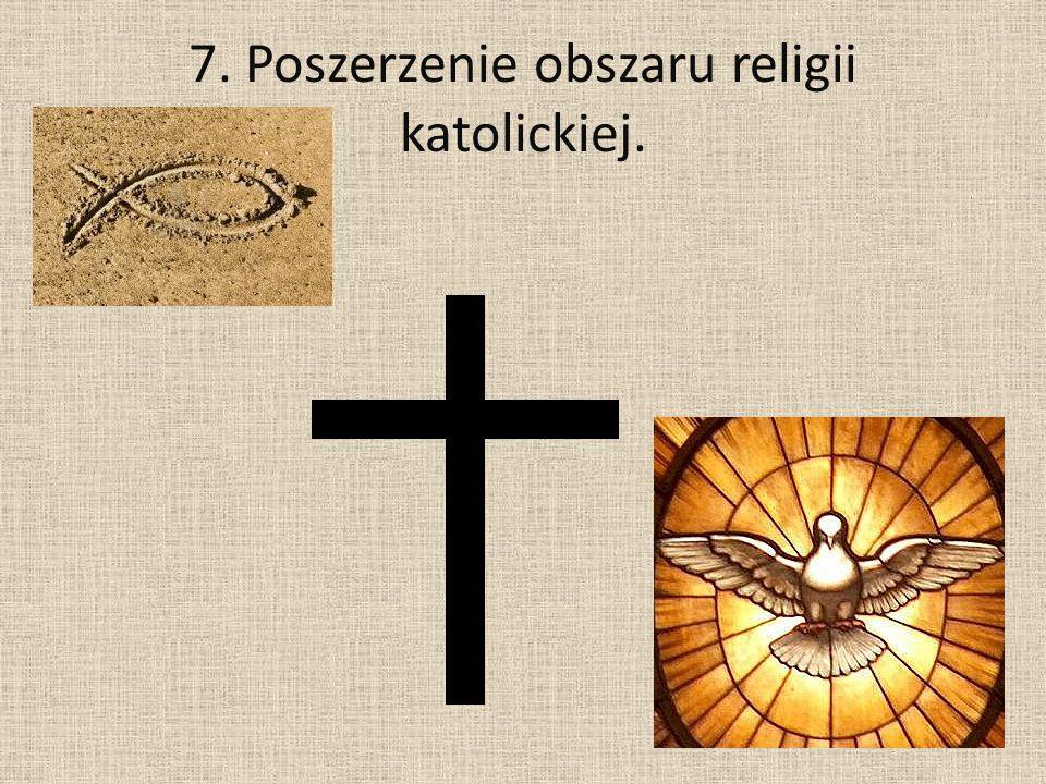 7. Poszerzenie obszaru religii katolickiej.