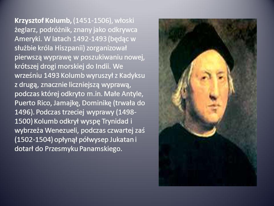 Krzysztof Kolumb, (1451-1506), włoski żeglarz, podróżnik, znany jako odkrywca Ameryki. W latach 1492-1493 (będąc w służbie króla Hiszpanii) zorganizow