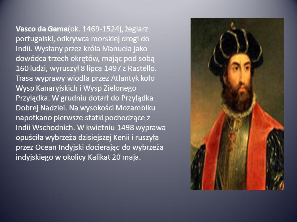 Vasco da Gama(ok. 1469-1524), żeglarz portugalski, odkrywca morskiej drogi do Indii. Wysłany przez króla Manuela jako dowódca trzech okrętów, mając po