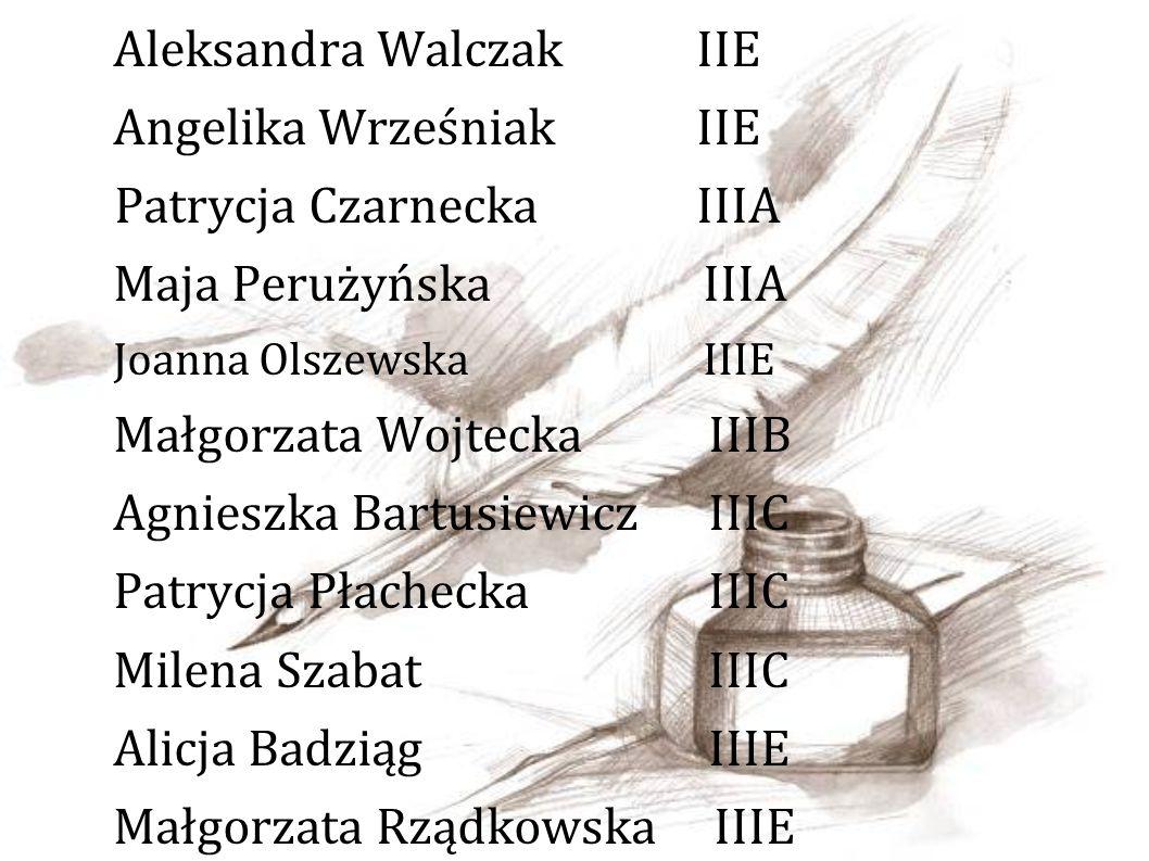 Aleksandra Walczak IIE Angelika Wrześniak IIE Patrycja Czarnecka IIIA Maja Perużyńska IIIA Joanna Olszewska IIIE Małgorzata Wojtecka IIIB Agnieszka Bartusiewicz IIIC Patrycja Płachecka IIIC Milena Szabat IIIC Alicja Badziąg IIIE Małgorzata Rządkowska IIIE