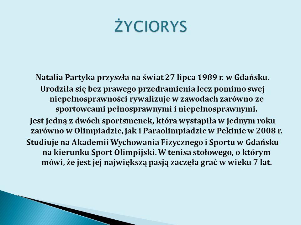 Natalia Partyka przyszła na świat 27 lipca 1989 r. w Gdańsku. Urodziła się bez prawego przedramienia lecz pomimo swej niepełnosprawności rywalizuje w