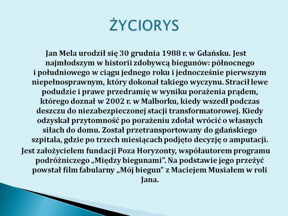 Jan Mela urodził się 30 grudnia 1988 r. w Gdańsku. Jest najmłodszym w historii zdobywcą biegunów: północnego i południowego w ciągu jednego roku i jed