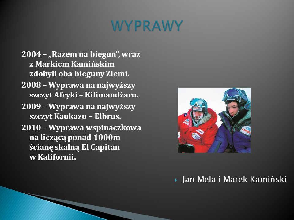 """2004 – """"Razem na biegun"""", wraz z Markiem Kamińskim zdobyli oba bieguny Ziemi. 2008 – Wyprawa na najwyższy szczyt Afryki – Kilimandżaro. 2009 – Wyprawa"""