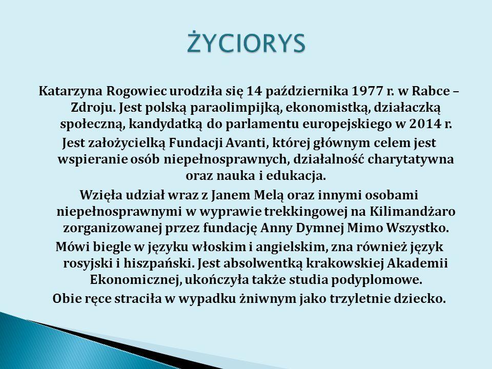 Katarzyna Rogowiec urodziła się 14 października 1977 r. w Rabce – Zdroju. Jest polską paraolimpijką, ekonomistką, działaczką społeczną, kandydatką do