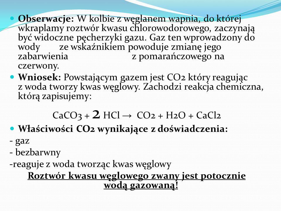 Obserwacje: W kolbie z węglanem wapnia, do której wkraplamy roztwór kwasu chlorowodorowego, zaczynają być widoczne pęcherzyki gazu. Gaz ten wprowadzon