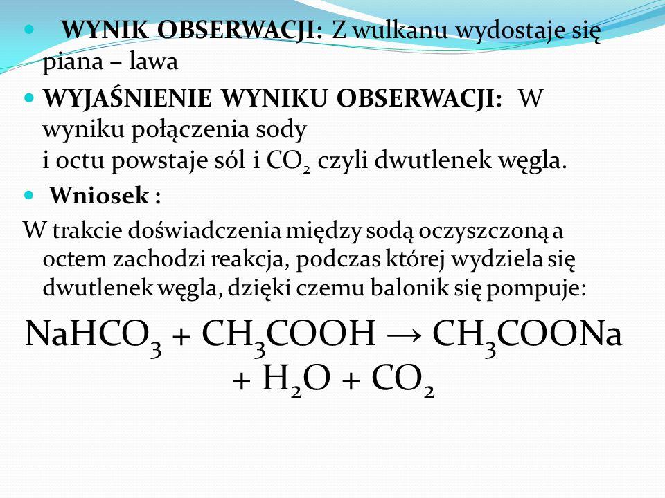 WYNIK OBSERWACJI: Z wulkanu wydostaje się piana – lawa WYJAŚNIENIE WYNIKU OBSERWACJI: W wyniku połączenia sody i octu powstaje sól i CO 2 czyli dwutle