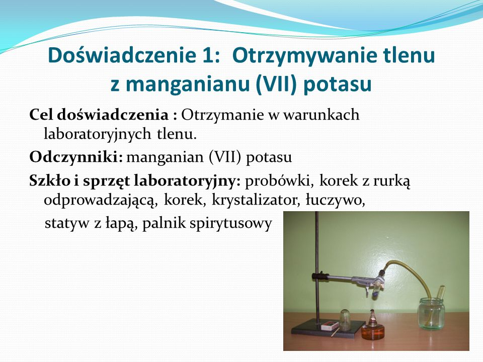 Doświadczenie 1: Otrzymywanie tlenu z manganianu (VII) potasu Cel doświadczenia : Otrzymanie w warunkach laboratoryjnych tlenu. Odczynniki: manganian
