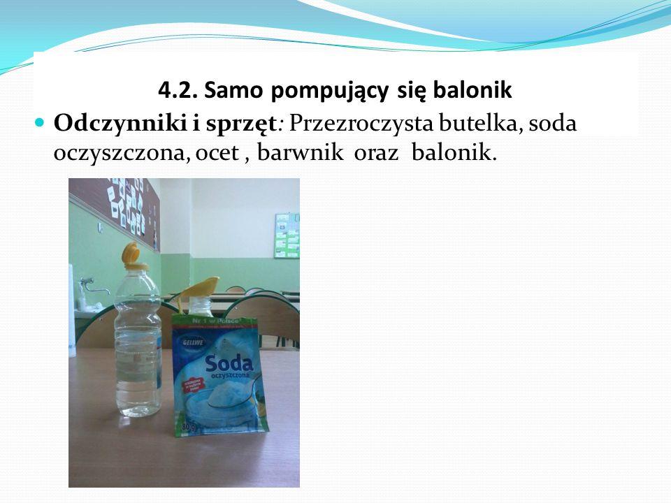 4.2. Samo pompujący się balonik Odczynniki i sprzęt: Przezroczysta butelka, soda oczyszczona, ocet, barwnik oraz balonik.