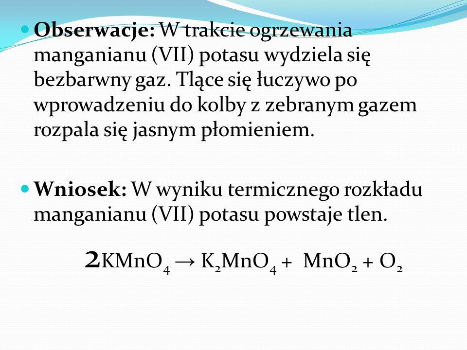 Obserwacje: W trakcie ogrzewania manganianu (VII) potasu wydziela się bezbarwny gaz. Tlące się łuczywo po wprowadzeniu do kolby z zebranym gazem rozpa