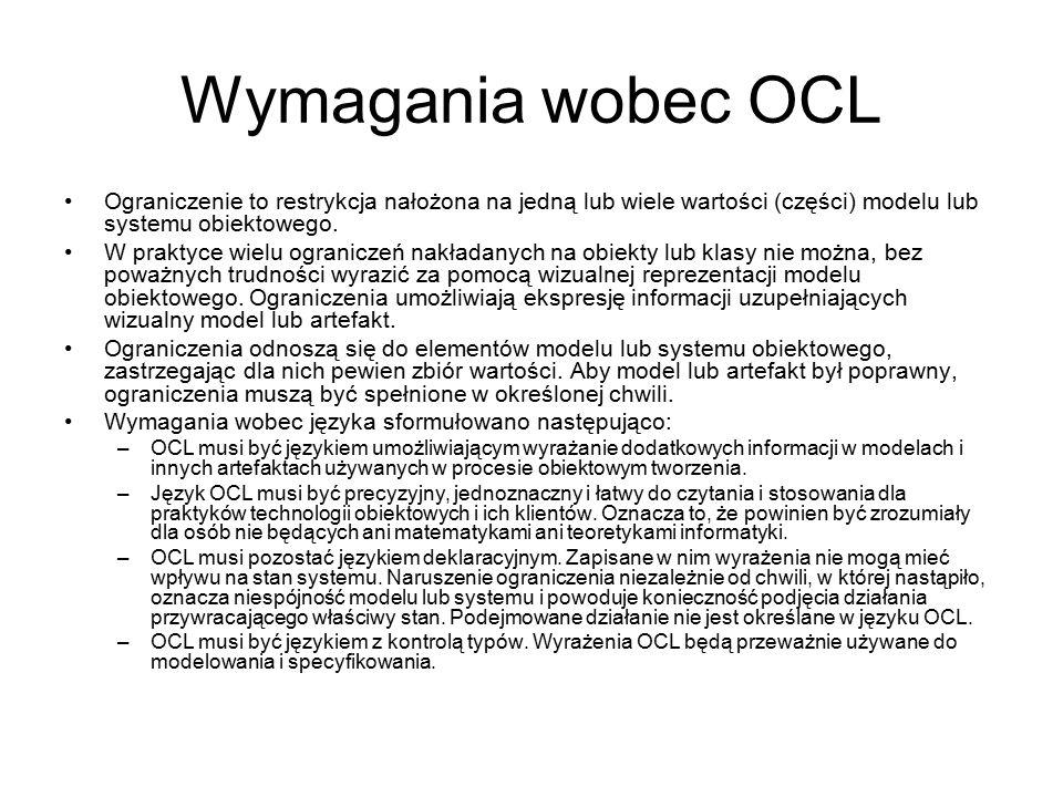 Wymagania wobec OCL Ograniczenie to restrykcja nałożona na jedną lub wiele wartości (części) modelu lub systemu obiektowego. W praktyce wielu ogranicz