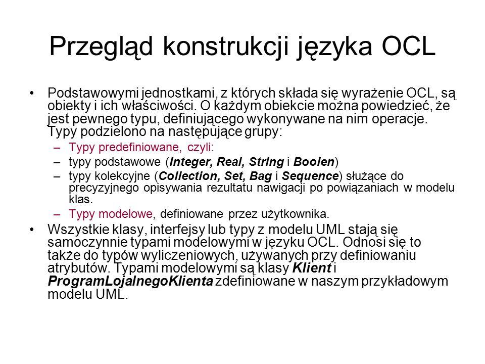 Przegląd konstrukcji języka OCL Podstawowymi jednostkami, z których składa się wyrażenie OCL, są obiekty i ich właściwości. O każdym obiekcie można po