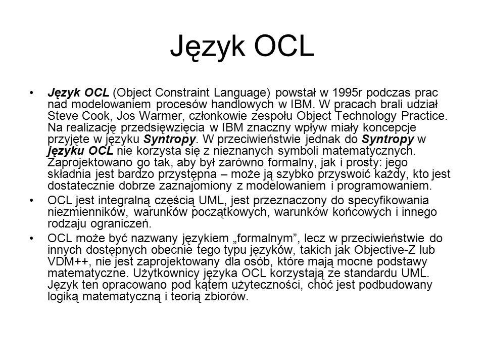 Język OCL OCL jest językiem wyrażeń, umożliwiającym formułowanie ograniczeń (constraints) dla modeli obiektowych i innych artefaktów powstałych w czasie modelowania obiektowego.