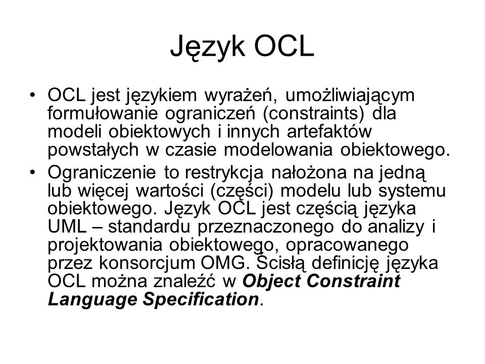Język OCL OCL jest językiem wyrażeń, umożliwiającym formułowanie ograniczeń (constraints) dla modeli obiektowych i innych artefaktów powstałych w czas
