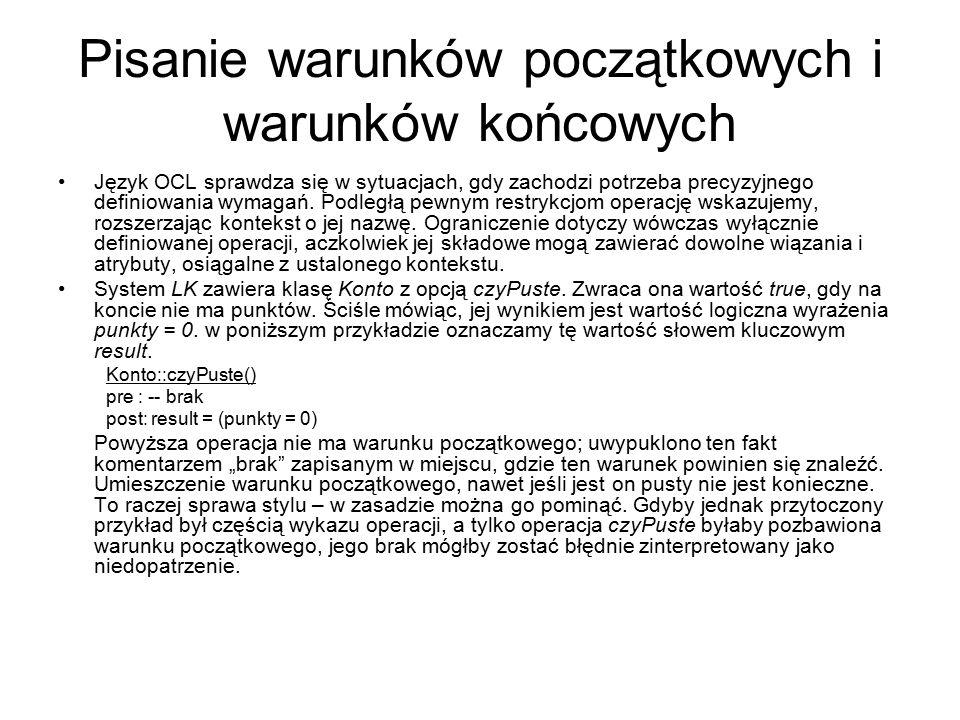 Pisanie warunków początkowych i warunków końcowych Język OCL sprawdza się w sytuacjach, gdy zachodzi potrzeba precyzyjnego definiowania wymagań. Podle