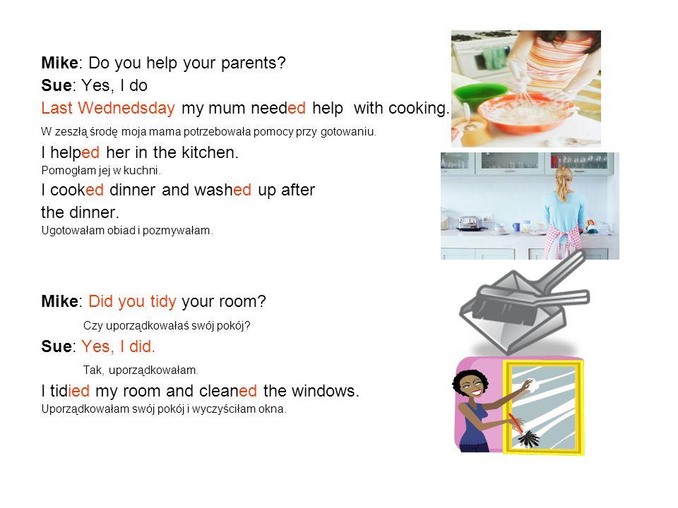Mike: Do you help your parents? Sue: Yes, I do Last Wednedsday my mum needed help with cooking. W zeszłą środę moja mama potrzebowała pomocy przy goto
